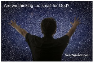 Are We Thinking Too Small For God?